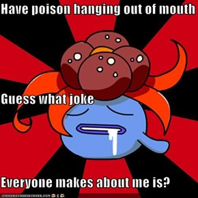 Have poison hanging out of mouth Guess what joke Everyone makes about me is?