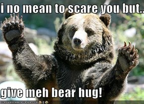 i no mean to scare you but....  give meh bear hug!