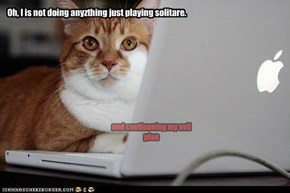Oh, I is not doing anyzthing just playing solitare.