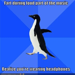 Fart during loud part of the music  Realize you're wearing headphones