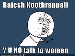 Rajesh Koothrappali  Y U NO talk to women
