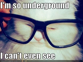 I'm so underground  I can't even see