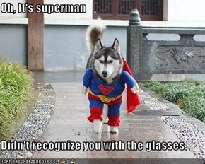 Oh, It's superman  Didn't recognize you with the glasses.