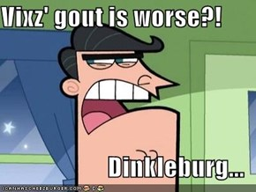 Vixz' gout is worse?!  Dinkleburg...