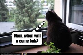Mom, when will u come bak?