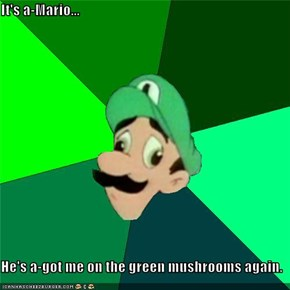 It's a-Mario...   He's a-got me on the green mushrooms again.