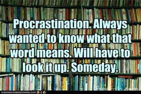 Procrastination. Always wanted to know what that word means. Will have to look it up. Someday.