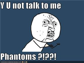 Y U not talk to me  Phantoms ?!??!