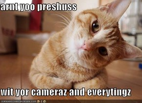 arnt yoo preshuss  wit yor cameraz and everytingz