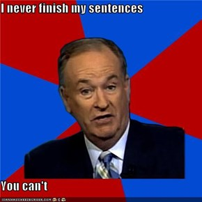 I never finish my sentences  You can't