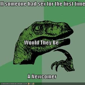If someone had sex for the first time Would They Be  A Newcomer