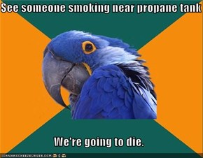 See someone smoking near propane tank  We're going to die.