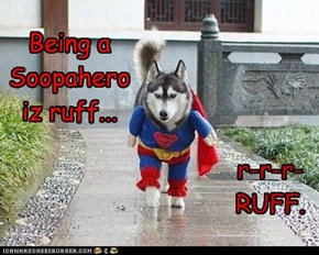 Being a Soopahero iz ruff...