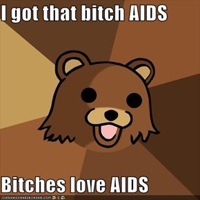 I got that bitch AIDS  Bitches love AIDS