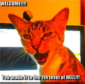 WELCOME!!!!  You made it to the 7th level of HELL!!!