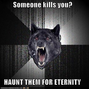 Someone kills you?  HAUNT THEM FOR ETERNITY