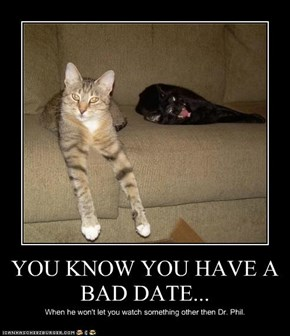YOU KNOW YOU HAVE A BAD DATE...