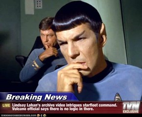 Breaking News - Lindsay Lohan's archive video intrigues starfleet command. Vulcano official says there is no logic in there.