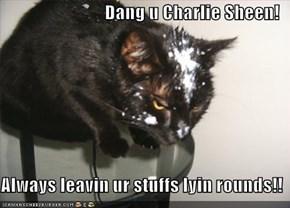 Dang u Charlie Sheen!  Always leavin ur stuffs lyin rounds!!