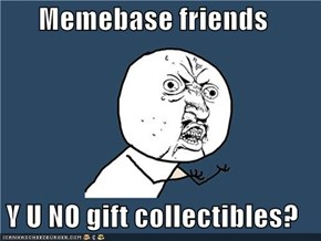 Memebase friends  Y U NO gift collectibles?