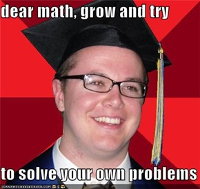 dear math, grow and try  to solve your own problems