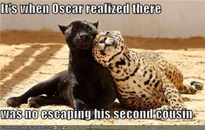 It's when Oscar realized there  was no escaping his second cousin