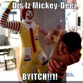 Dis Iz Mickey-Deez,  BYITCH!!1!