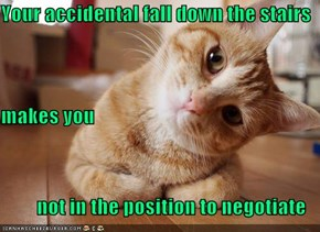 Your accidental fall down the stairs  makes you not in the position to negotiate