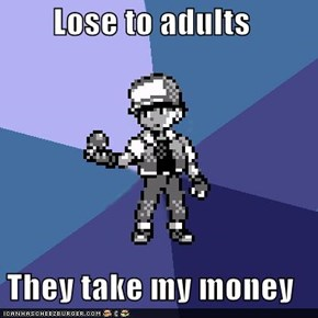 Lose to adults  They take my money