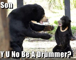 Son  Y U No Be A Drummer?