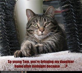 So young Tom, you're bringing my daughter home after midnight because . . . .?