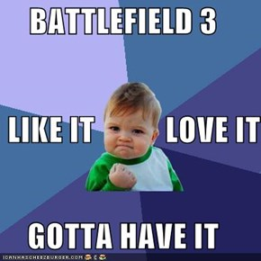 BATTLEFIELD 3  LIKE IT           LOVE IT GOTTA HAVE IT