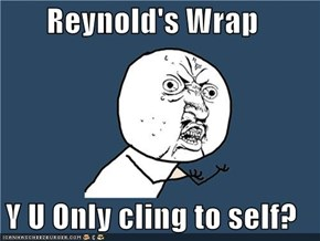 Reynold's Wrap  Y U Only cling to self?