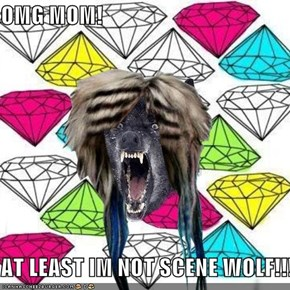 OMG MOM!  AT LEAST IM NOT SCENE WOLF!!!