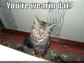 You're wearin dat?
