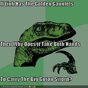 If Link Has The Golden Gaunlets Then Why Does it Take Both Hands To Carry The Big Goron Sword?