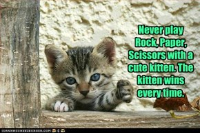 Never play Rock, Paper, Scissors with a cute kitten. The kitten wins every time.