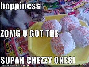 happiness  ZOMG U GOT THE SUPAH CHEZZY ONES!