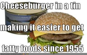 Cheeseburger in a tin making it easier to get  fatty foods since 1955