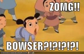 ZOMG!!  BOWSER?!?!?!?!