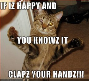 IF IZ HAPPY AND YOU KNOWZ IT CLAPZ YOUR HANDZ!!!