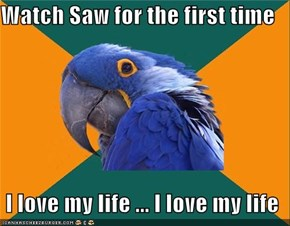 Watch Saw for the first time    I love my life ... I love my life