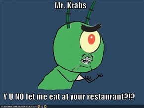 Mr. Krabs  Y U NO let me eat at your restaurant?!?