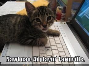 Nawt nao. Ai playin' Farmville.