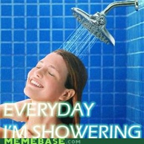 Everyday I'm showering