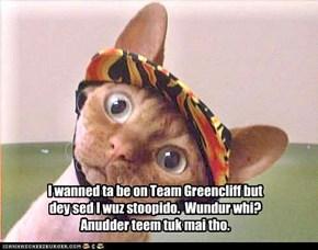 I wanned ta be on Team Greencliff but dey sed I wuz stoopido.  Wundur whi? Anudder teem tuk mai tho.