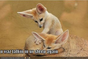 u waz talkin in ur sleep again