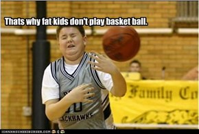Thats why fat kids don't play basket ball.