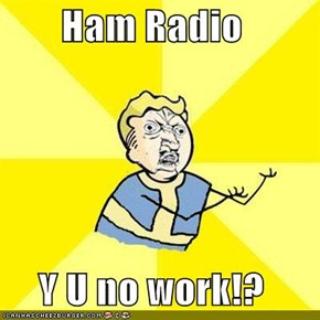 Ham Radio  Y U no work!?
