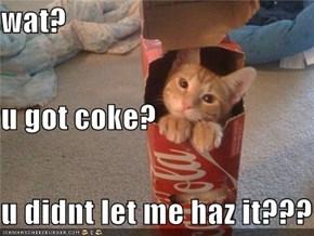 wat? u got coke? u didnt let me haz it???